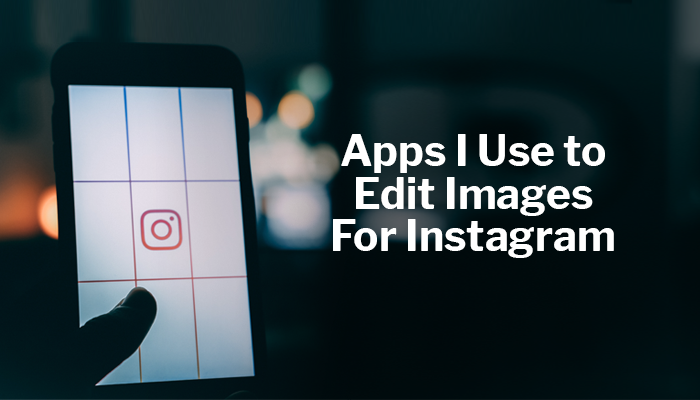 Apps I Use to Edit Images For Instagram