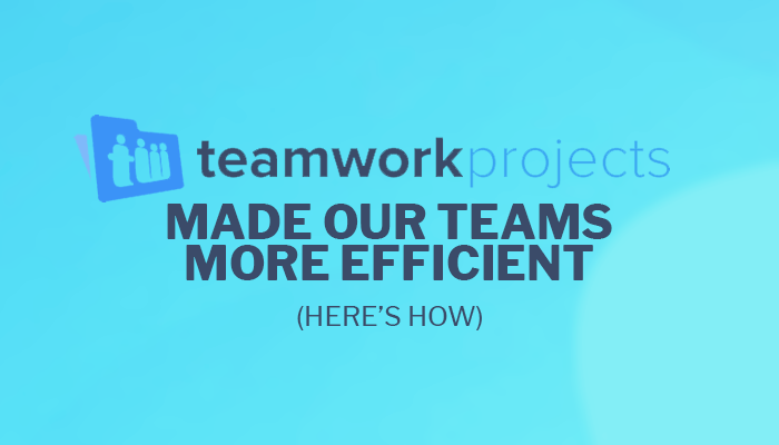 How Teamwork Projects Made Our Teams More Efficient